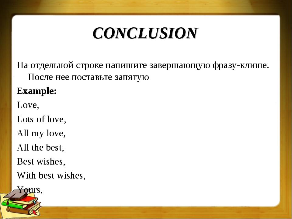 CONCLUSION На отдельной строке напишите завершающую фразу-клише. После нее по...