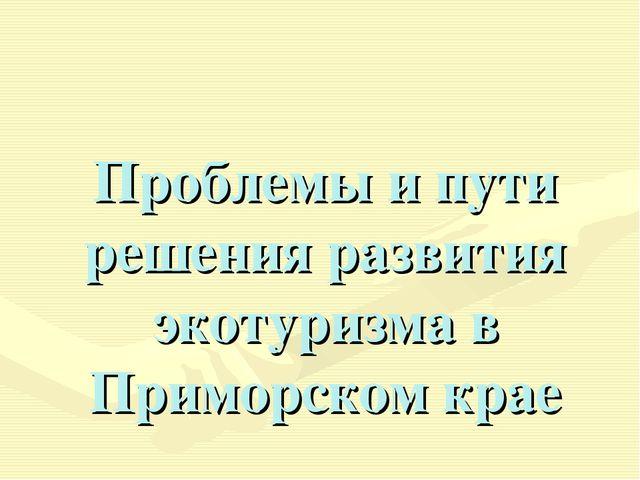 Проблемы и пути решения развития экотуризма в Приморском крае
