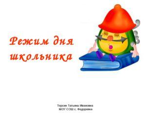 Терсин Татьяна Ивановна МОУ СОШ с. Федоровка Режим дня школьника Терсин Татья