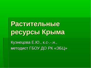 Растительные ресурсы Крыма Кузнецова Е.Ю., к.с-.-.н., методист ГБОУ ДО РК «ЭБЦ»