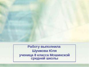 Работу выполнила Шумкова Юля ученица 8 класса Мошинской средней школы