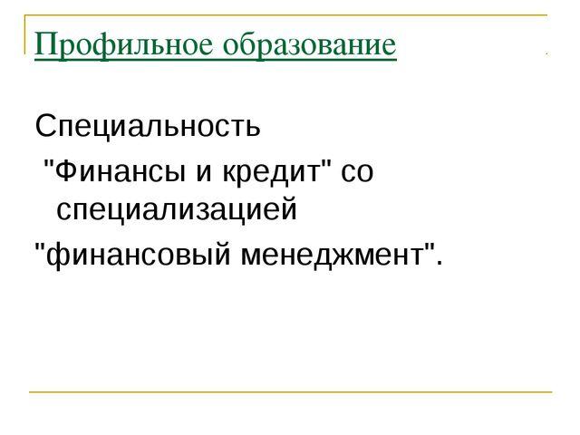 """Профильное образование Специальность """"Финансы и кредит"""" со специализацией """"фи..."""