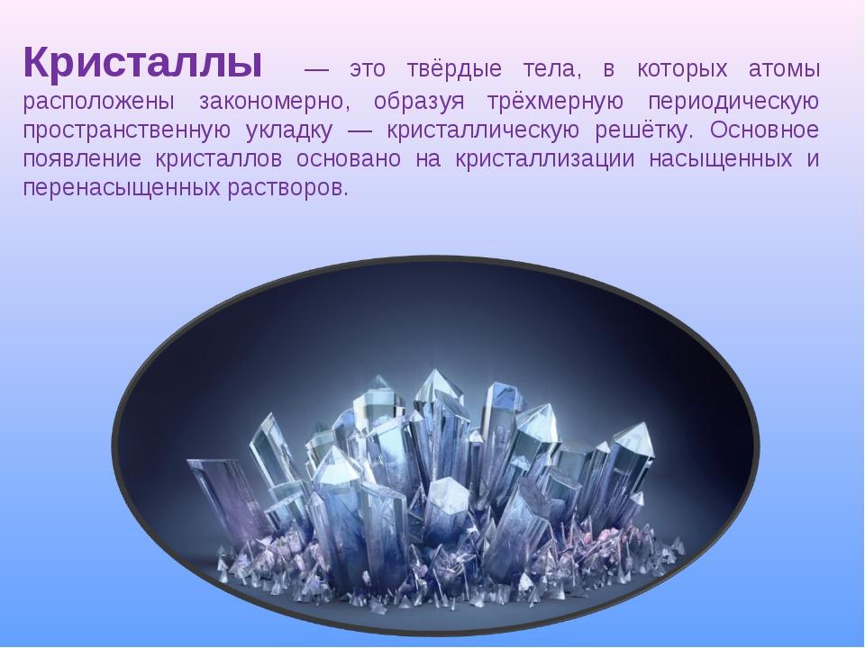 Кристаллы — это твёрдые тела, в которых атомы расположены закономерно, образу...