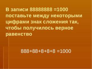 В записи 88888888 =1000 поставьте между некоторыми цифрами знак сложения так,