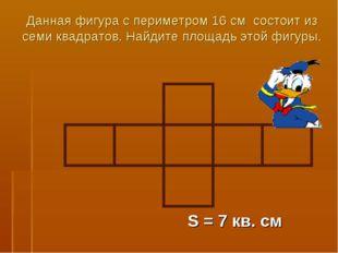 Данная фигура с периметром 16 см состоит из семи квадратов. Найдите площадь э