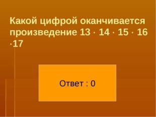 Какой цифрой оканчивается произведение 13  14  15  16 17 Ответ : 0