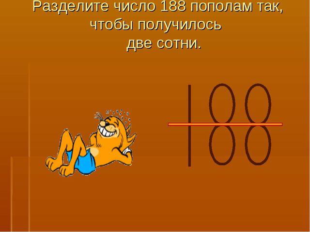 Разделите число 188 пополам так, чтобы получилось две сотни.