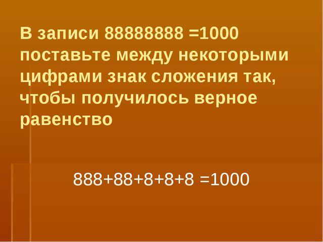 В записи 88888888 =1000 поставьте между некоторыми цифрами знак сложения так,...