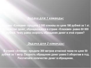 Задача для 1 команды: В стране «Клюквия» продали 2 000 клюквы по цене 180 руб