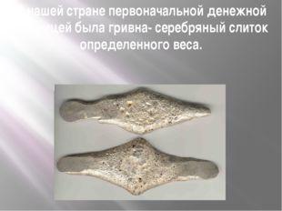 В нашей стране первоначальной денежной единицей была гривна- серебряный слито