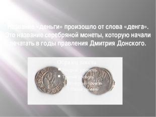 Название «деньги» произошло от слова «денга». Это название серебряной монеты,