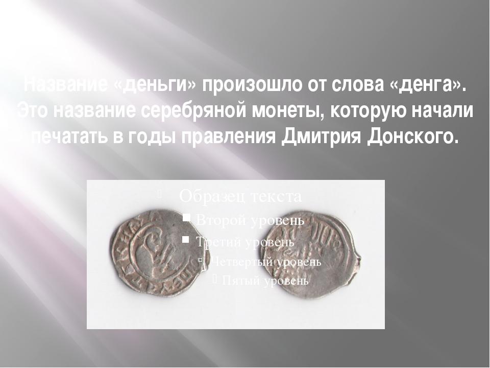 Название «деньги» произошло от слова «денга». Это название серебряной монеты,...