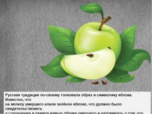 Русская традиция по-своему толковала образ и символику яблока. Известно, что