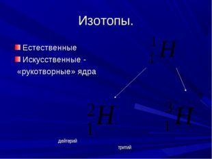 Изотопы. Естественные Искусственные - «рукотворные» ядра дейтерий тритий