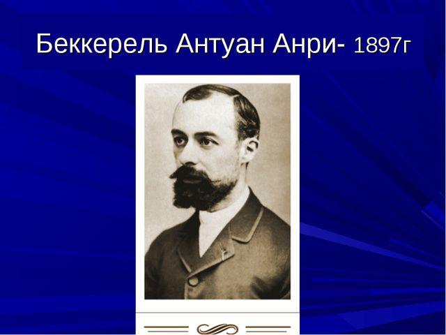 Беккерель Антуан Анри- 1897г