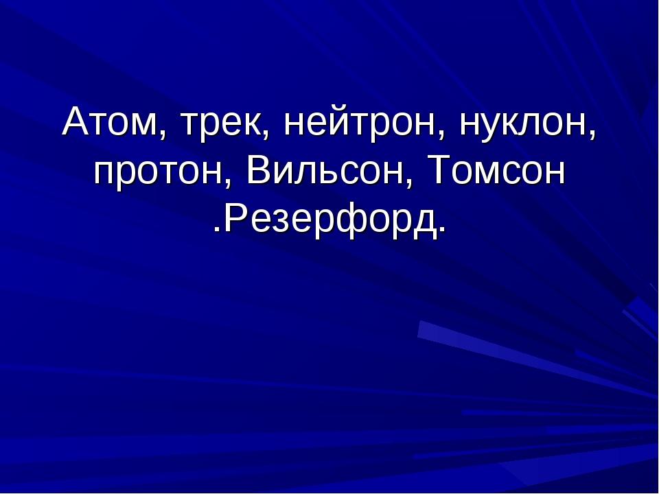 Атом, трек, нейтрон, нуклон, протон, Вильсон, Томсон .Резерфорд.
