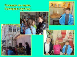 Посещали мы музеи, Расширяли кругозор