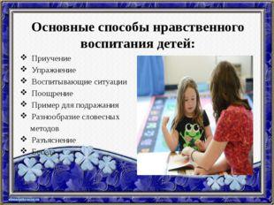 Основные способы нравственного воспитания детей: Приучение Упражнение Воспиты