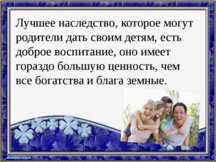 Лучшее наследство, которое могут родители дать своим детям, есть доброе воспи