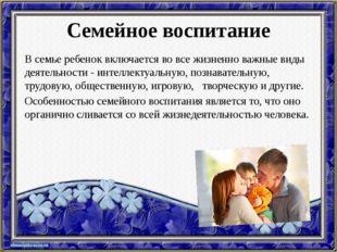 Семейное воспитание В семье ребенок включается во все жизненно важные виды де