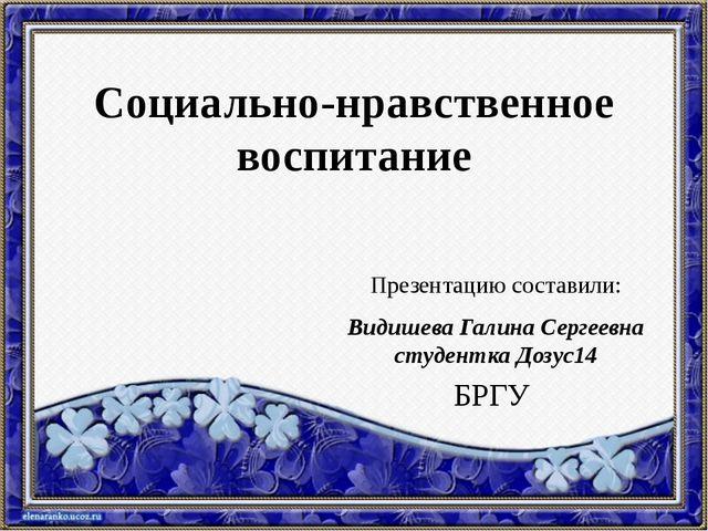 Социально-нравственное воспитание Презентацию составили: Видишева Галина Серг...