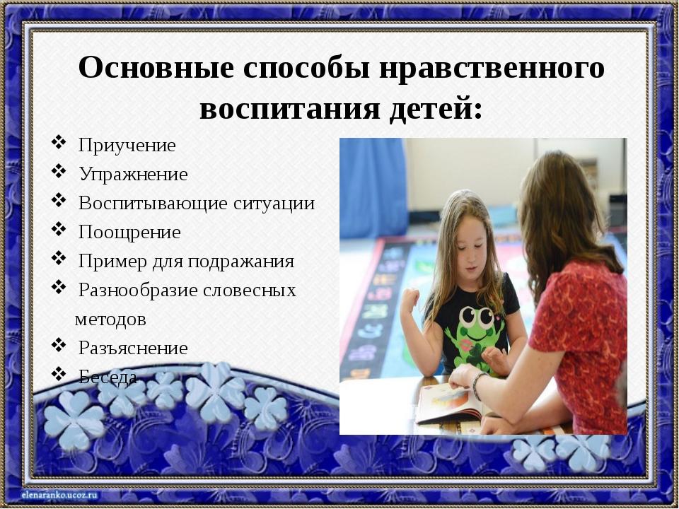 Основные способы нравственного воспитания детей: Приучение Упражнение Воспиты...