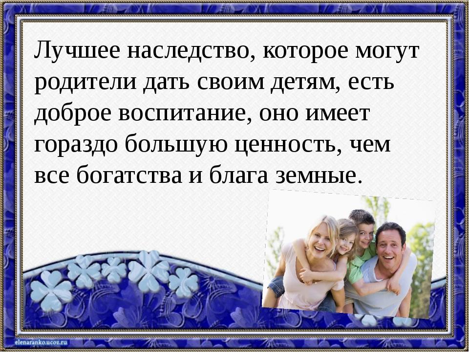 Лучшее наследство, которое могут родители дать своим детям, есть доброе воспи...