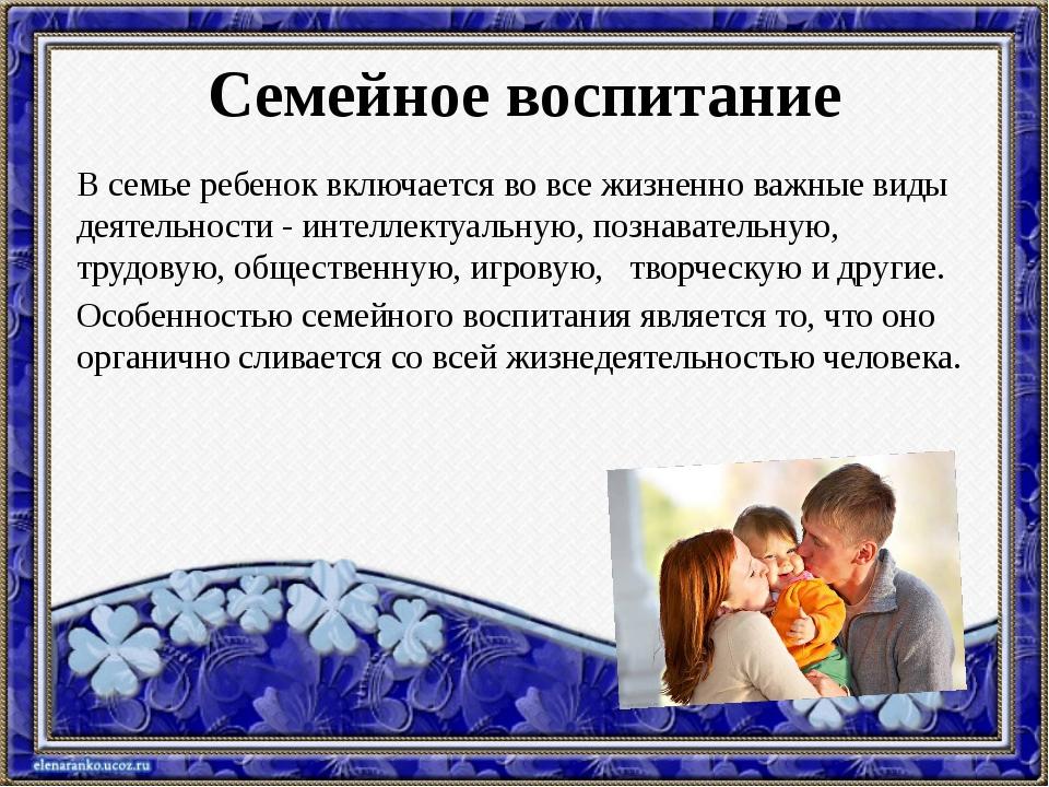 Семейное воспитание В семье ребенок включается во все жизненно важные виды де...
