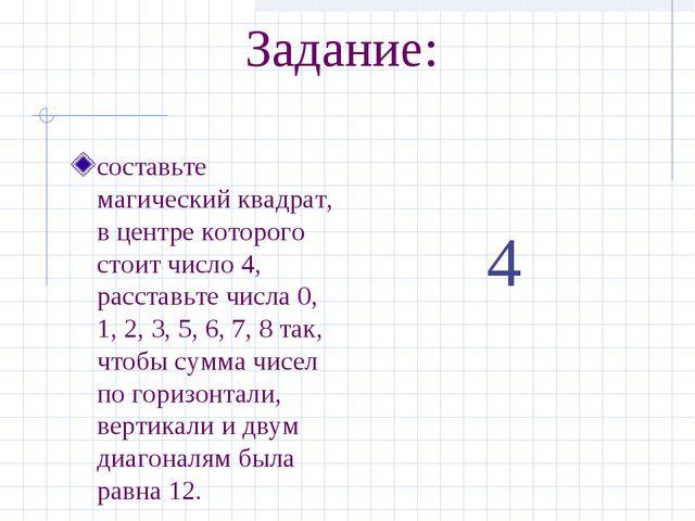 Задание: составьте магический квадрат, в центре которого стоит число 4, расст...