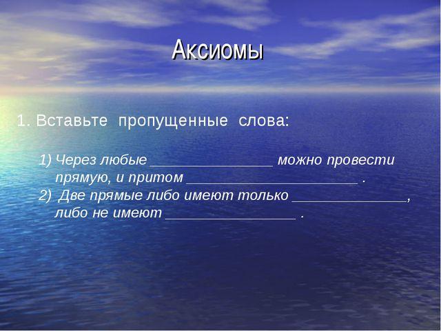 Аксиомы 1. Вставьте пропущенные слова: Через любые _______________ можно пров...