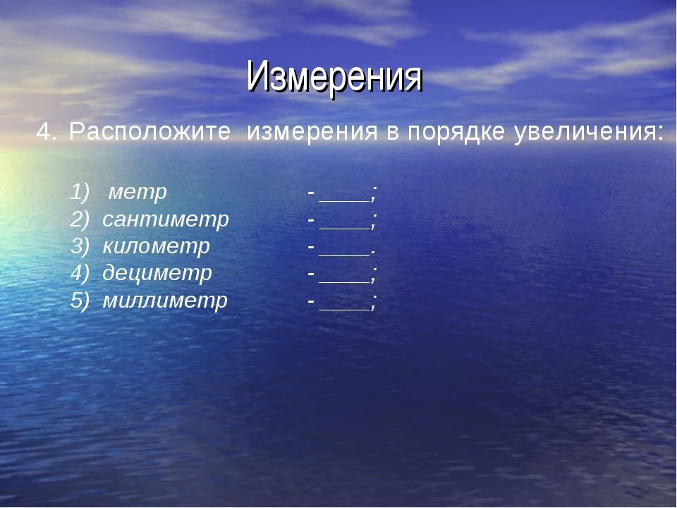 Измерения Расположите измерения в порядке увеличения: метр - ____; 2) санти...