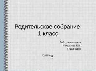 Родительское собрание 1 класс Работу выполнила Лоншакова Е.В. Г.Краснодар 201