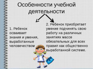 Особенности учебной деятельности 1. Ребенок осваивает знания и умения, вырабо