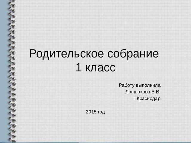 Родительское собрание 1 класс Работу выполнила Лоншакова Е.В. Г.Краснодар 201...