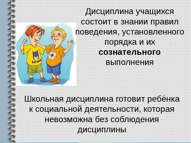 Школьная дисциплина готовит ребёнка к социальной деятельности, которая невозм...