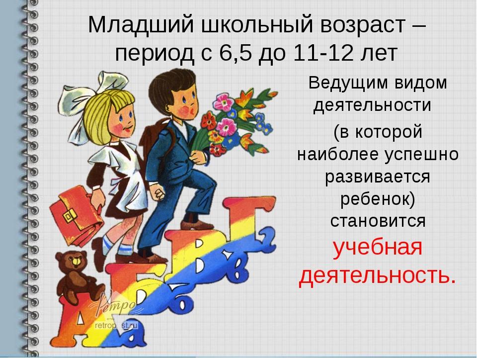 Младший школьный возраст – период с 6,5 до 11-12 лет Ведущим видом деятельнос...