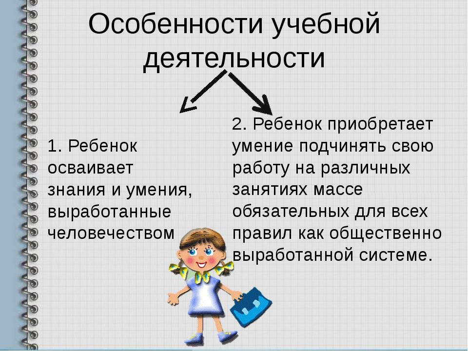 Особенности учебной деятельности 1. Ребенок осваивает знания и умения, вырабо...