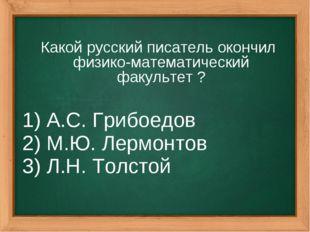 Какой русский писатель окончил физико-математический факультет ? 1) А.С. Гриб