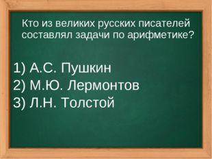 Кто из великих русских писателей составлял задачи по арифметике? 1) А.С. Пушк