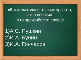 «В математике есть своя красота, как в поэзии». Кто произнёс эти слова? А.С.