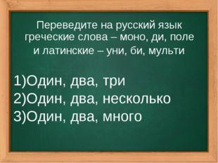Переведите на русский язык греческие слова – моно, ди, поле и латинские – уни