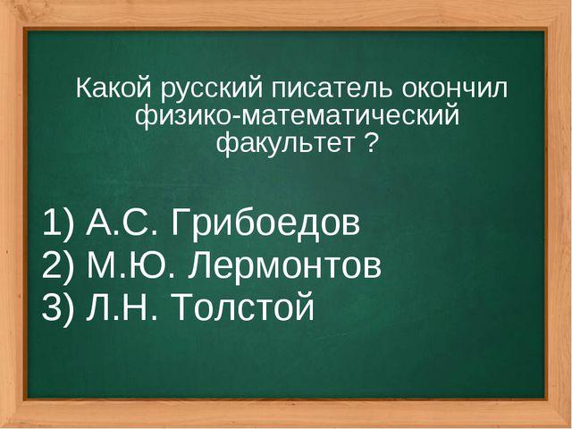 Какой русский писатель окончил физико-математический факультет ? 1) А.С. Гриб...