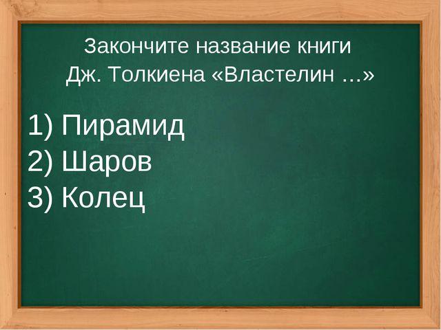 Закончите название книги Дж. Толкиена «Властелин …» Пирамид Шаров Колец