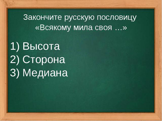 Закончите русскую пословицу «Всякому мила своя …» Высота Сторона Медиана