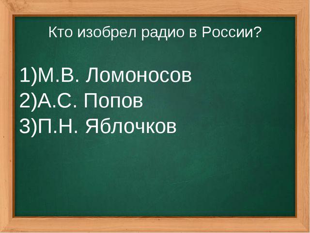Кто изобрел радио в России? М.В. Ломоносов А.С. Попов П.Н. Яблочков