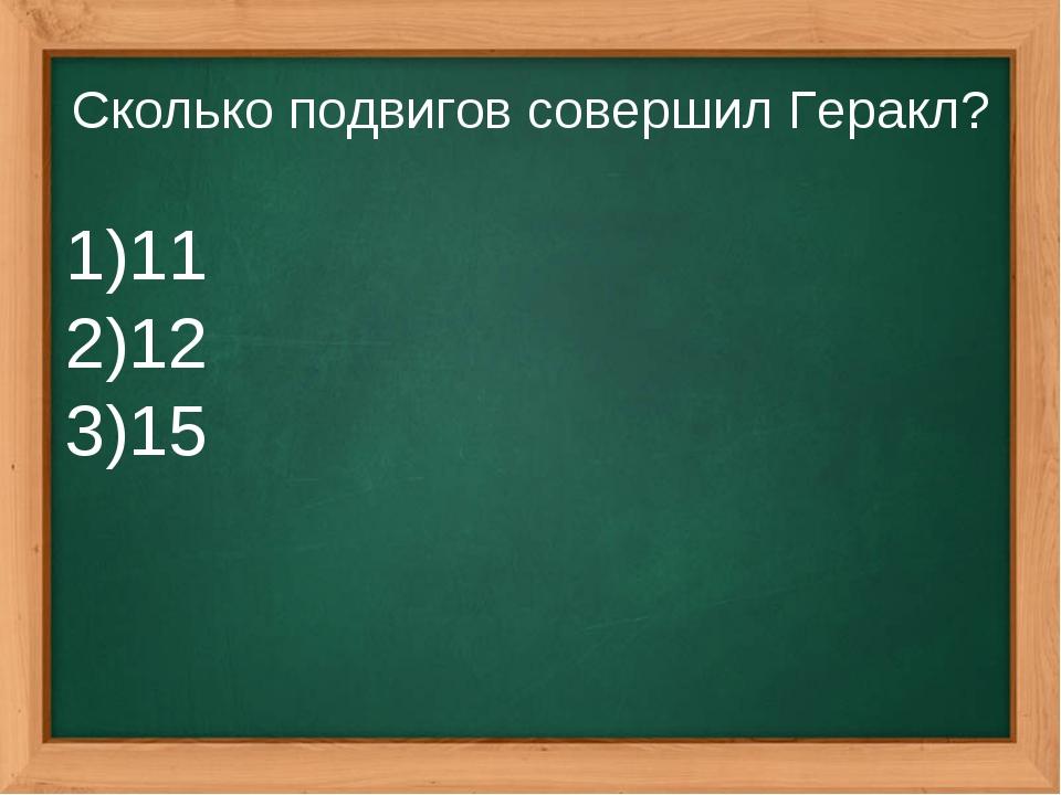 Сколько подвигов совершил Геракл? 11 12 15