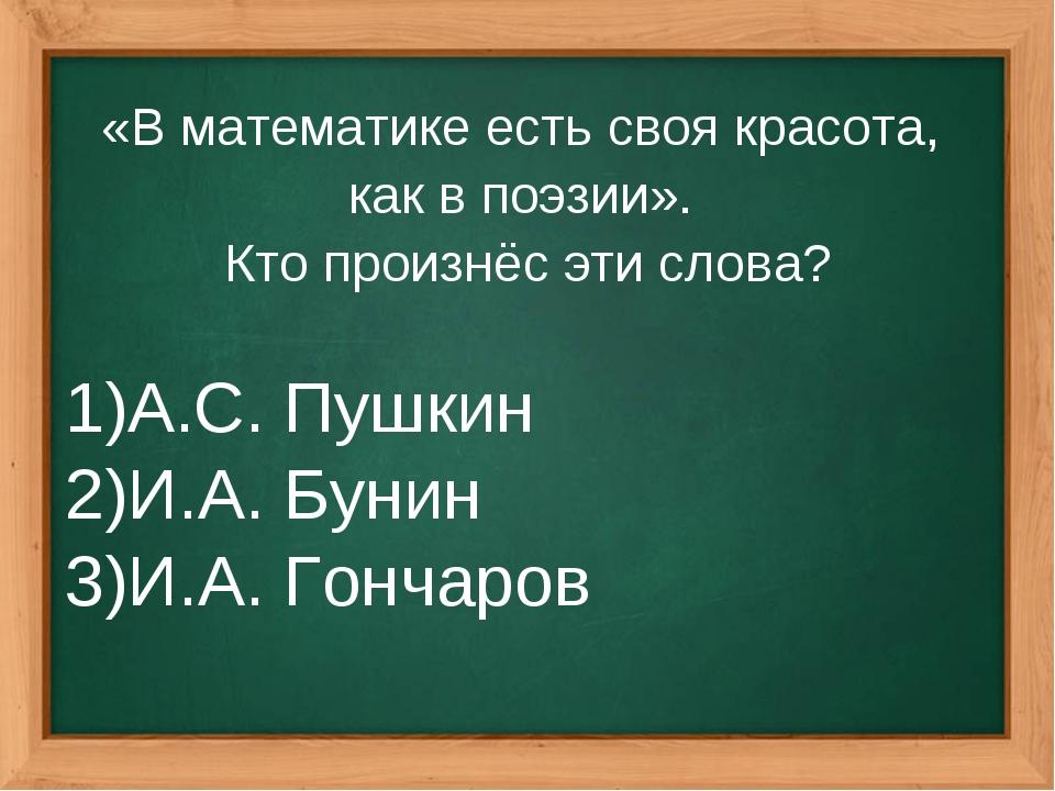 «В математике есть своя красота, как в поэзии». Кто произнёс эти слова? А.С....