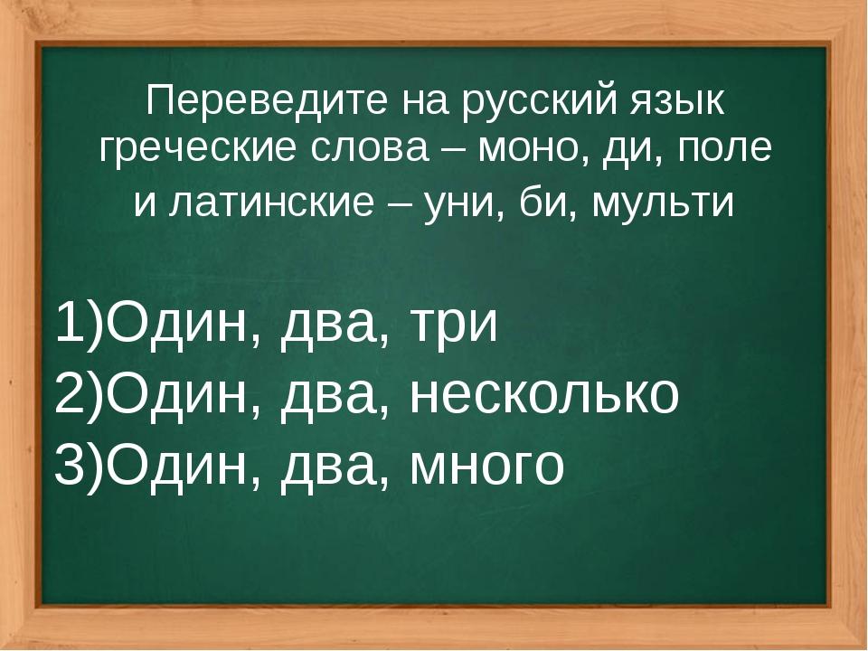 Переведите на русский язык греческие слова – моно, ди, поле и латинские – уни...