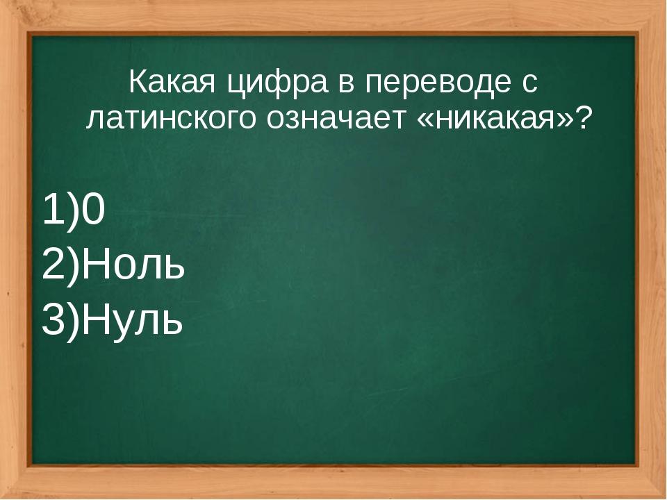 Какая цифра в переводе с латинского означает «никакая»? 0 Ноль Нуль