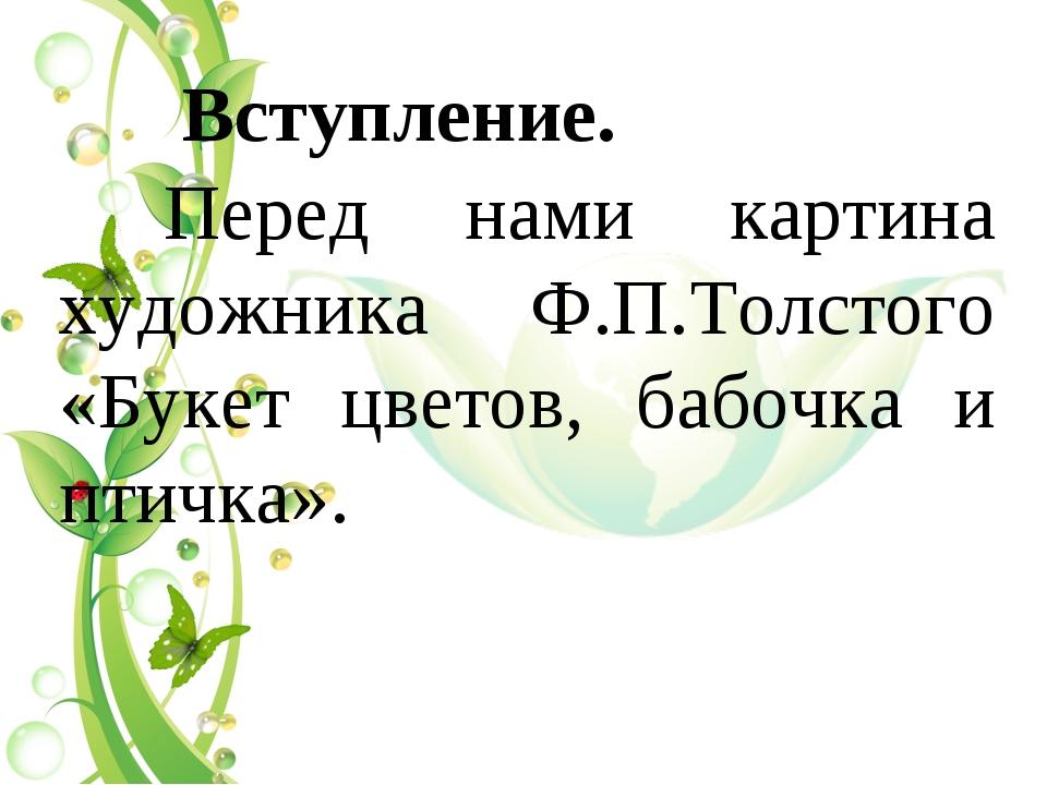Вступление. Перед нами картина художника Ф.П.Толстого «Букет цветов, бабочка...
